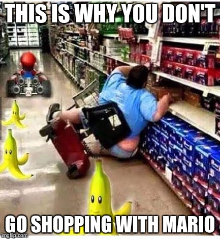 Mario Cart | THIS IS WHY YOU DON'T GO SHOPPING WITH MARIO | image tagged in mario cart | made w/ Imgflip meme maker