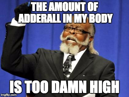 Too Damn High Meme | THE AMOUNT OF ADDERALL IN MY BODY IS TOO DAMN HIGH | image tagged in memes,too damn high | made w/ Imgflip meme maker