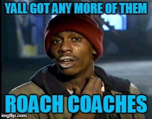 Y'all Got Any More Of That Meme | YALL GOT ANY MORE OF THEM ROACH COACHES | image tagged in memes,yall got any more of | made w/ Imgflip meme maker