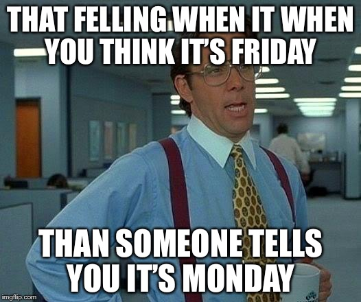 That Would Be Great Meme | THAT FELLING WHEN IT WHEN YOU THINK IT'S FRIDAY THAN SOMEONE TELLS YOU IT'S MONDAY | image tagged in memes,that would be great | made w/ Imgflip meme maker