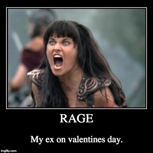 RAGE | My ex on valentines day. | image tagged in funny,demotivationals | made w/ Imgflip demotivational maker