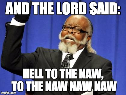 Too Damn High Meme | AND THE LORD SAID: HELL TO THE NAW, TO THE NAW NAW NAW | image tagged in memes,too damn high | made w/ Imgflip meme maker