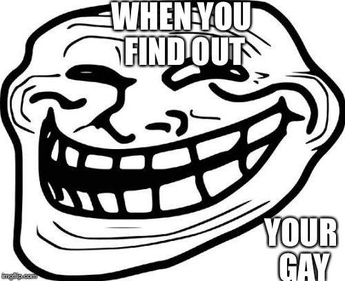 Troll Face | WHEN YOU FIND OUT YOUR GAY | image tagged in memes,troll face | made w/ Imgflip meme maker