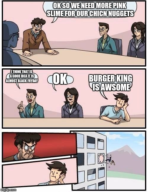 Boardroom Meeting Suggestion Meme | OK SO WE NEED MORE PINK SLIME FOR OUR CHICN NUGGETS I THINK THAT IS A GOOD IDEA IT IS ALMOST BLACK FRYDAY OK BURGER KING IS AWSOME | image tagged in memes,boardroom meeting suggestion | made w/ Imgflip meme maker