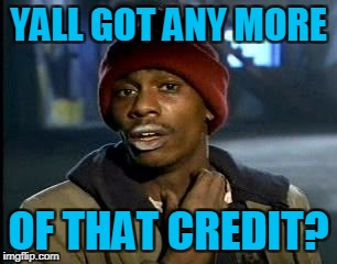 Y'all Got Any More Of That Meme | YALL GOT ANY MORE OF THAT CREDIT? | image tagged in memes,yall got any more of | made w/ Imgflip meme maker
