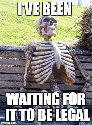 Waiting Skeleton Meme | I'VE BEEN WAITING FOR IT TO BE LEGAL | image tagged in memes,waiting skeleton | made w/ Imgflip meme maker