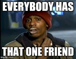 Y'all Got Any More Of That Meme | EVERYBODY HAS THAT ONE FRIEND | image tagged in memes,yall got any more of | made w/ Imgflip meme maker