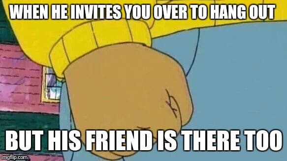 Arthur Fist Meme | WHEN HE INVITES YOU OVER TO HANG OUT BUT HIS FRIEND IS THERE TOO | image tagged in memes,arthur fist | made w/ Imgflip meme maker
