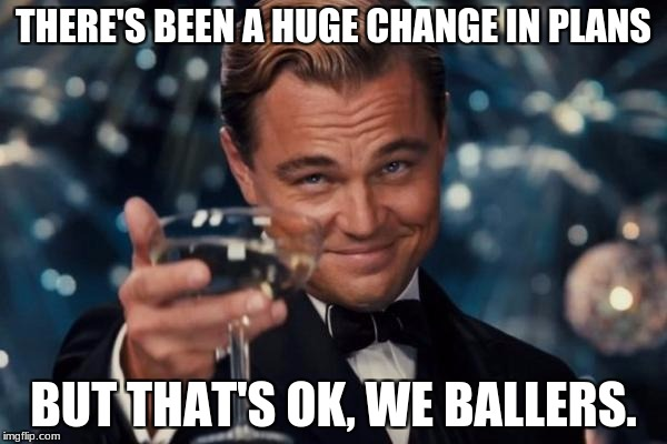 Leonardo Dicaprio Cheers Meme | THERE'S BEEN A HUGE CHANGE IN PLANS BUT THAT'S OK, WE BALLERS. | image tagged in memes,leonardo dicaprio cheers | made w/ Imgflip meme maker