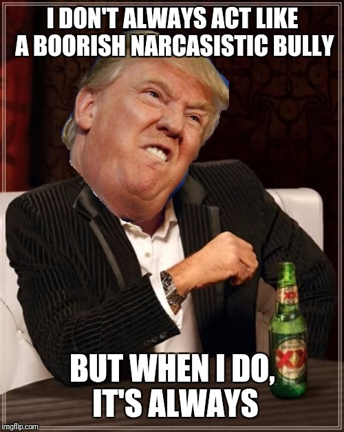 I DON'T ALWAYS ACT LIKE A BOORISH NARCASISTIC BULLY BUT WHEN I DO, IT'S ALWAYS | made w/ Imgflip meme maker