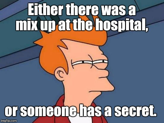 Futurama Fry Meme | Either there was a mix up at the hospital, or someone has a secret. | image tagged in memes,futurama fry | made w/ Imgflip meme maker