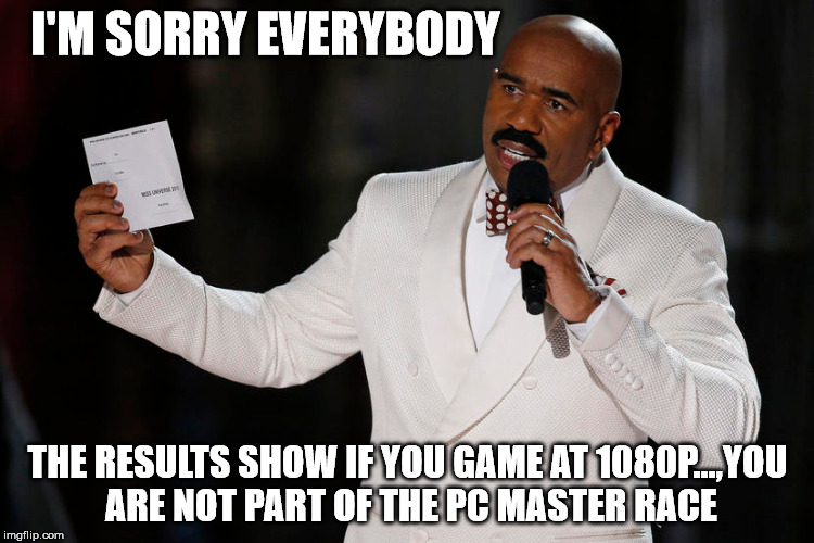 PCMR | I'M SORRY EVERYBODY THE RESULTS SHOW IF YOU GAME AT 1080P...,YOU ARE NOT PART OF THE PC MASTER RACE | image tagged in pcmasterrace | made w/ Imgflip meme maker