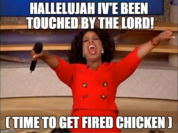 Oprah You Get A Meme | HALLELUJAH IV'E BEEN TOUCHED BY THE LORD! ( TIME TO GET FIRED CHICKEN ) | image tagged in memes,oprah you get a | made w/ Imgflip meme maker