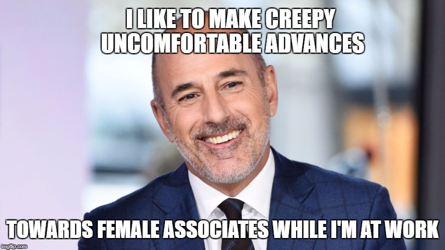 I LIKE TO MAKE CREEPY UNCOMFORTABLE ADVANCES TOWARDS FEMALE ASSOCIATES WHILE I'M AT WORK | made w/ Imgflip meme maker