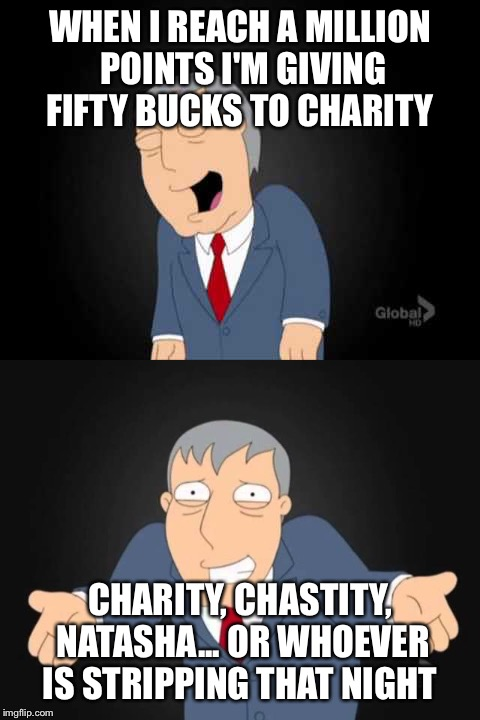 Almost there  | WHEN I REACH A MILLION POINTS I'M GIVING FIFTY BUCKS TO CHARITY CHARITY, CHASTITY, NATASHA... OR WHOEVER IS STRIPPING THAT NIGHT | image tagged in memes,imgflip | made w/ Imgflip meme maker