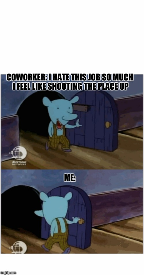 I'll just show my self out | COWORKER: I HATE THIS JOB SO MUCH I FEEL LIKE SHOOTING THE PLACE UP ME: | image tagged in memes | made w/ Imgflip meme maker
