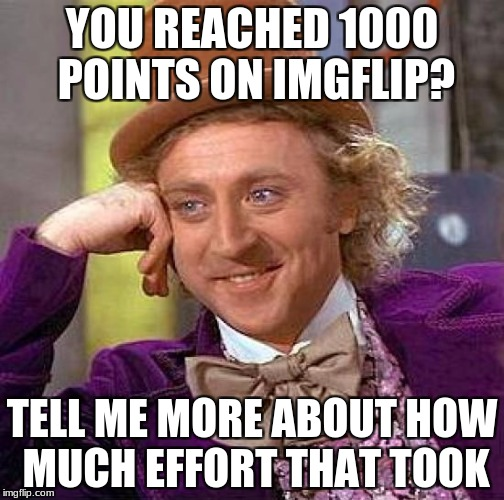 Creepy Condescending Wonka Meme | YOU REACHED 1000 POINTS ON IMGFLIP? TELL ME MORE ABOUT HOW MUCH EFFORT THAT TOOK | image tagged in memes,creepy condescending wonka | made w/ Imgflip meme maker