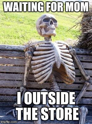 Waiting Skeleton Meme | WAITING FOR MOM I OUTSIDE THE STORE | image tagged in memes,waiting skeleton | made w/ Imgflip meme maker