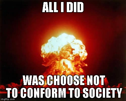 I do things differently | ALL I DID WAS CHOOSE NOT TO CONFORM TO SOCIETY | image tagged in memes,nuclear explosion | made w/ Imgflip meme maker