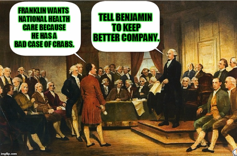 Debate rages on at the Constitutional Convention | FRANKLIN WANTS NATIONAL HEALTH CARE BECAUSE HE HAS A BAD CASE OF CRABS. TELL BENJAMIN TO KEEP BETTER COMPANY. | image tagged in memes,george washington,constitutional convention | made w/ Imgflip meme maker