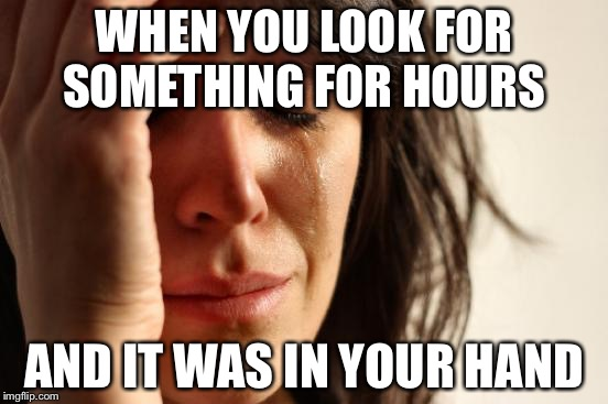 First World Problems Meme | WHEN YOU LOOK FOR SOMETHING FOR HOURS AND IT WAS IN YOUR HAND | image tagged in memes,first world problems | made w/ Imgflip meme maker
