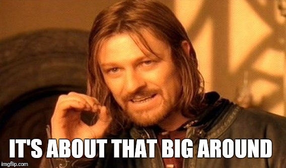 One Does Not Simply Meme | IT'S ABOUT THAT BIG AROUND | image tagged in memes,one does not simply | made w/ Imgflip meme maker