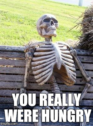 Waiting Skeleton Meme | YOU REALLY WERE HUNGRY | image tagged in memes,waiting skeleton | made w/ Imgflip meme maker