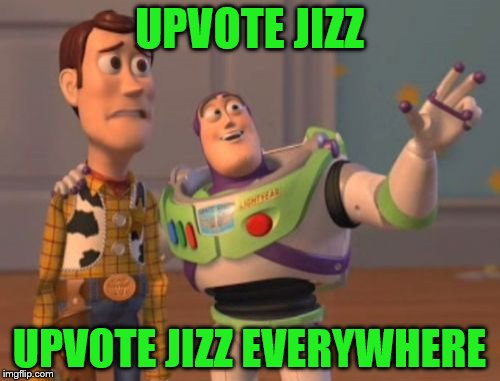 Imgflip in a NUTshell | UPVOTE JIZZ UPVOTE JIZZ EVERYWHERE | image tagged in memes,x x everywhere,nut | made w/ Imgflip meme maker
