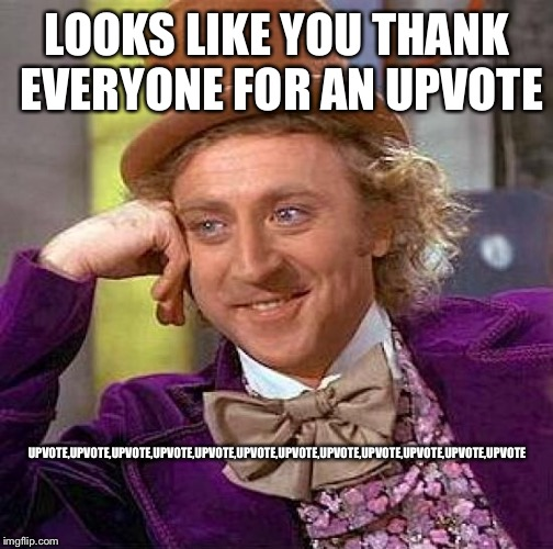Creepy Condescending Wonka Meme | LOOKS LIKE YOU THANK EVERYONE FOR AN UPVOTE UPVOTE,UPVOTE,UPVOTE,UPVOTE,UPVOTE,UPVOTE,UPVOTE,UPVOTE,UPVOTE,UPVOTE,UPVOTE,UPVOTE | image tagged in memes,creepy condescending wonka | made w/ Imgflip meme maker