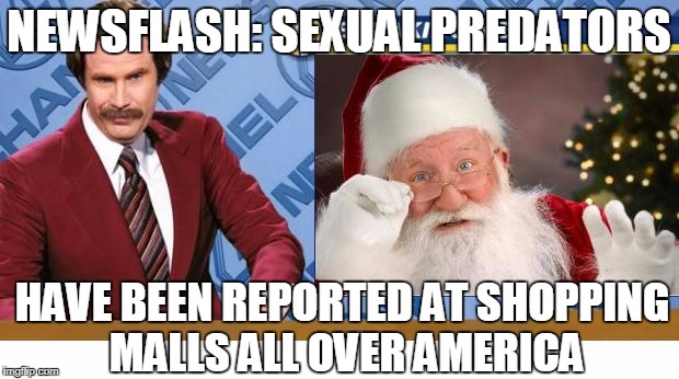 NEWSFLASH: SEXUAL PREDATORS HAVE BEEN REPORTED AT SHOPPING MALLS ALL OVER AMERICA | image tagged in ron burgandy news about santa | made w/ Imgflip meme maker