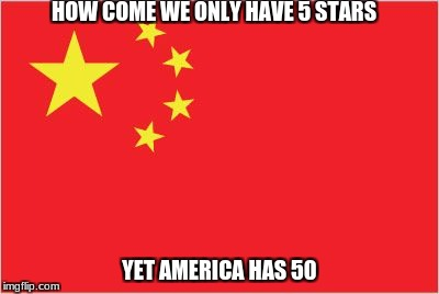 HOW COME WE ONLY HAVE 5 STARS YET AMERICA HAS 50 | image tagged in china flag,memes | made w/ Imgflip meme maker
