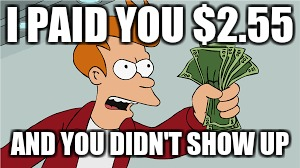 I PAID YOU $2.55 AND YOU DIDN'T SHOW UP | image tagged in memes,i paid you | made w/ Imgflip meme maker