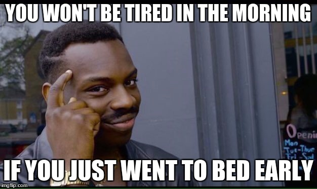 Roll Safe Think About It Meme | YOU WON'T BE TIRED IN THE MORNING IF YOU JUST WENT TO BED EARLY | image tagged in thinking black guy | made w/ Imgflip meme maker
