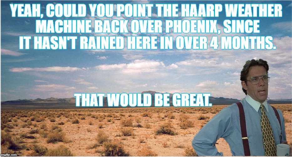 When will I see it rain again? | YEAH, COULD YOU POINT THE HAARP WEATHER MACHINE BACK OVER PHOENIX, SINCE IT HASN'T RAINED HERE IN OVER 4 MONTHS. THAT WOULD BE GREAT. | image tagged in barren great,that would be,no rain in the 602,raining not,the desert town,cactus are us | made w/ Imgflip meme maker