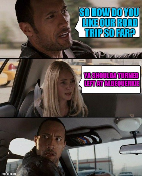 The Rock Driving Meme | SO HOW DO YOU LIKE OUR ROAD TRIP SO FAR? YA SHOULDA TURNED LEFT AT ALBEQUERKIE | image tagged in memes,the rock driving | made w/ Imgflip meme maker