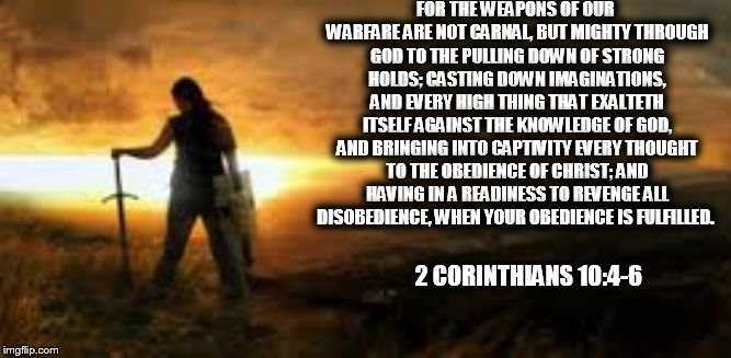 FOR THE WEAPONS OF OUR WARFARE ARE NOT CARNAL, BUT MIGHTY THROUGH GOD TO THE PULLING DOWN OF STRONG HOLDS; CASTING DOWN IMAGINATIONS, AND EV | image tagged in casting down | made w/ Imgflip meme maker