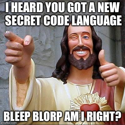 Buddy Christ Meme | I HEARD YOU GOT A NEW SECRET CODE LANGUAGE BLEEP BLORP AM I RIGHT? | image tagged in memes,buddy christ | made w/ Imgflip meme maker