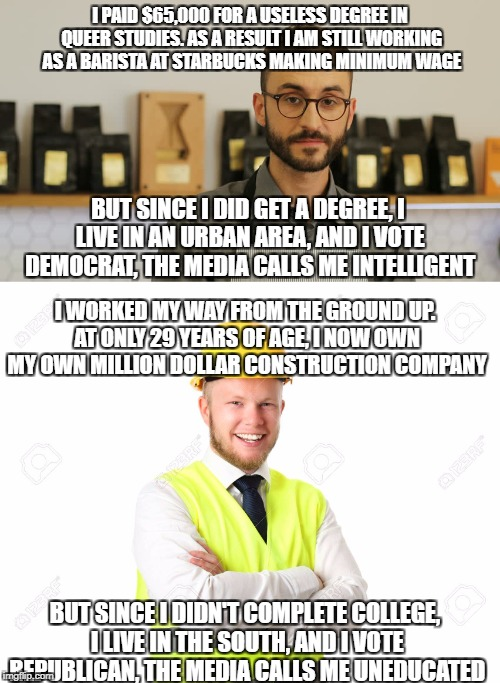 I PAID $65,000 FOR A USELESS DEGREE IN QUEER STUDIES. AS A RESULT I AM STILL WORKING AS A BARISTA AT STARBUCKS MAKING MINIMUM WAGE BUT SINCE | image tagged in memes,biased media,liberal media,liberal logic,democratic party,republican party | made w/ Imgflip meme maker