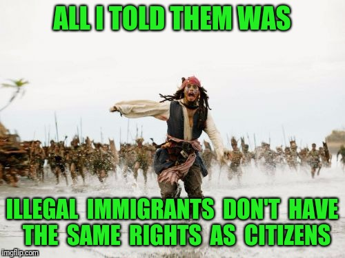 Jack Sparrow Being Chased Meme | ALL I TOLD THEM WAS ILLEGAL  IMMIGRANTS  DON'T  HAVE  THE  SAME  RIGHTS  AS  CITIZENS | image tagged in memes,jack sparrow being chased,illegal immigration | made w/ Imgflip meme maker
