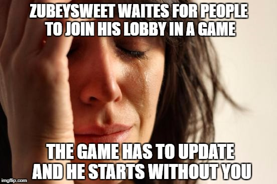 First World Problems Meme | ZUBEYSWEET WAITES FOR PEOPLE TO JOIN HIS LOBBY IN A GAME THE GAME HAS TO UPDATE AND HE STARTS WITHOUT YOU | image tagged in memes,first world problems | made w/ Imgflip meme maker