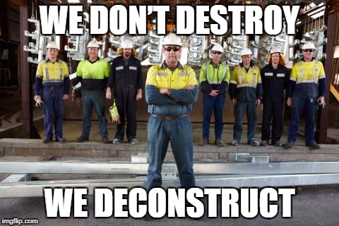 WE DON'T DESTROY WE DECONSTRUCT | image tagged in construction,deconstructionism,proud,funny,pun | made w/ Imgflip meme maker