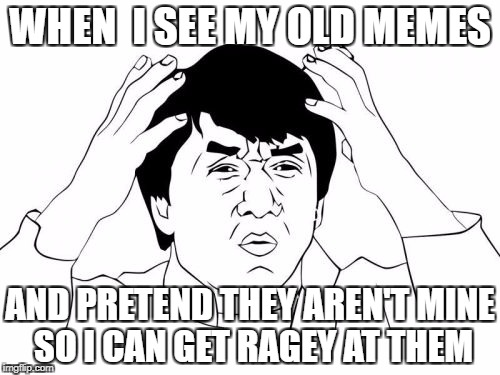 laughing at yourself, but in a bad way | WHEN  I SEE MY OLD MEMES AND PRETEND THEY AREN'T MINE SO I CAN GET RAGEY AT THEM | image tagged in memes,jackie chan wtf,humiliating,nostalgia | made w/ Imgflip meme maker