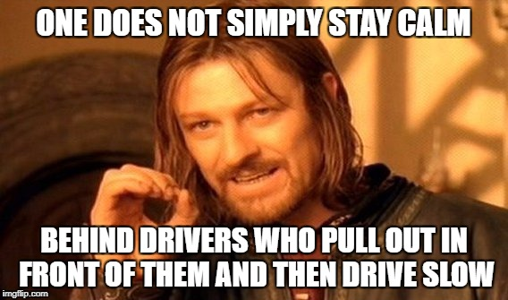 One Does Not Simply Meme | ONE DOES NOT SIMPLY STAY CALM BEHIND DRIVERS WHO PULL OUT IN FRONT OF THEM AND THEN DRIVE SLOW | image tagged in memes,one does not simply,bad drivers,stupid drivers,asshole driver | made w/ Imgflip meme maker