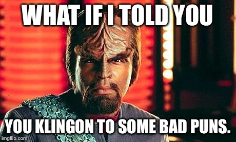 Warf you lookin' at? | WHAT IF I TOLD YOU YOU KLINGON TO SOME BAD PUNS. | image tagged in klingon,bad puns,good puns | made w/ Imgflip meme maker