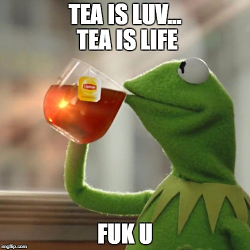 But Thats None Of My Business Meme | TEA IS LUV... TEA IS LIFE FUK U | image tagged in memes,but thats none of my business,kermit the frog | made w/ Imgflip meme maker