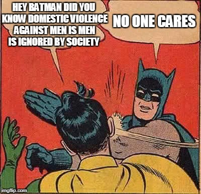 Batman Slapping Robin Meme | HEY BATMAN DID YOU KNOW DOMESTIC VIOLENCE AGAINST MEN IS MEN IS IGNORED BY SOCIETY NO ONE CARES | image tagged in memes,batman slapping robin | made w/ Imgflip meme maker
