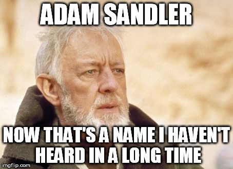 ADAM SANDLER NOW THAT'S A NAME I HAVEN'T HEARD IN A LONG TIME | made w/ Imgflip meme maker
