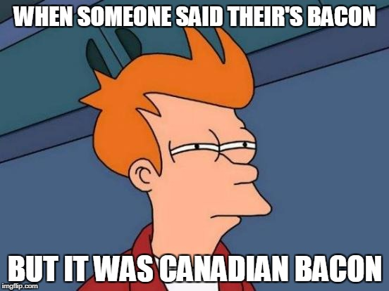 Futurama Fry Meme | WHEN SOMEONE SAID THEIR'S BACON BUT IT WAS CANADIAN BACON | image tagged in memes,futurama fry | made w/ Imgflip meme maker
