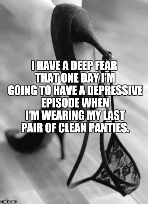 I HAVE A DEEP FEAR THAT ONE DAY I'M GOING TO HAVE A DEPRESSIVE EPISODE WHEN I'M WEARING MY LAST PAIR OF CLEAN PANTIES. | image tagged in panties and heels | made w/ Imgflip meme maker