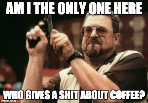 Am I The Only One Around Here Meme | AM I THE ONLY ONE HERE WHO GIVES A SHIT ABOUT COFFEE? | image tagged in memes,am i the only one around here | made w/ Imgflip meme maker